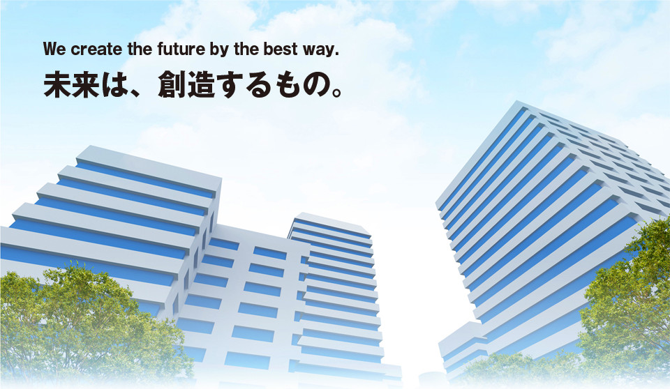We create the future by the best way. 未来は、創造するもの。